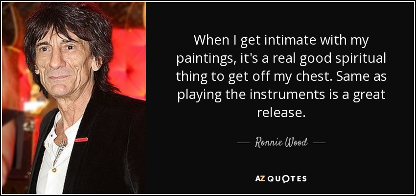 When I get intimate with my paintings, it's a real good spiritual thing to get off my chest. Same as playing the instruments is a great release. - Ronnie Wood