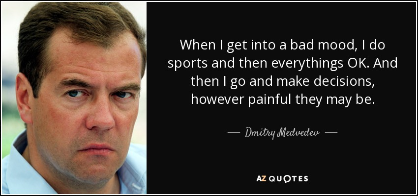 When I get into a bad mood, I do sports and then everythings OK. And then I go and make decisions, however painful they may be. - Dmitry Medvedev