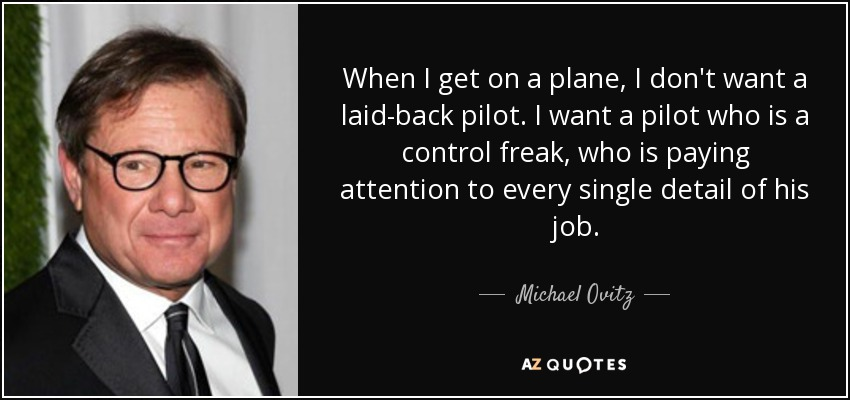 When I get on a plane, I don't want a laid-back pilot. I want a pilot who is a control freak, who is paying attention to every single detail of his job. - Michael Ovitz