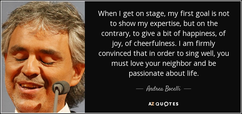 When I get on stage, my first goal is not to show my expertise, but on the contrary, to give a bit of happiness, of joy, of cheerfulness. I am firmly convinced that in order to sing well, you must love your neighbor and be passionate about life. - Andrea Bocelli
