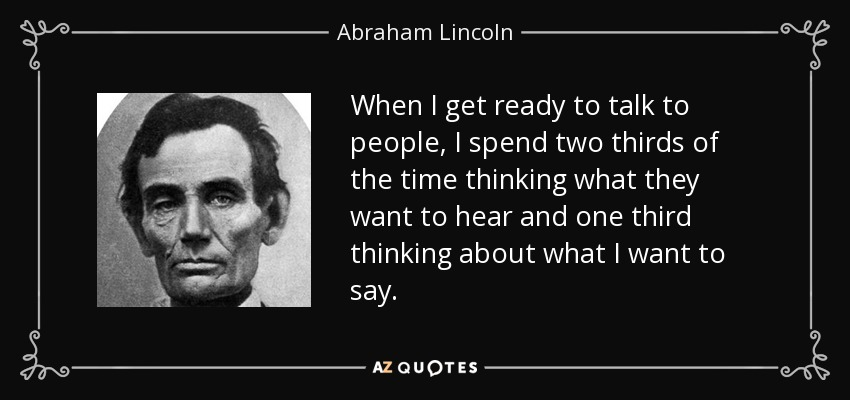 When I get ready to talk to people, I spend two thirds of the time thinking what they want to hear and one third thinking about what I want to say. - Abraham Lincoln