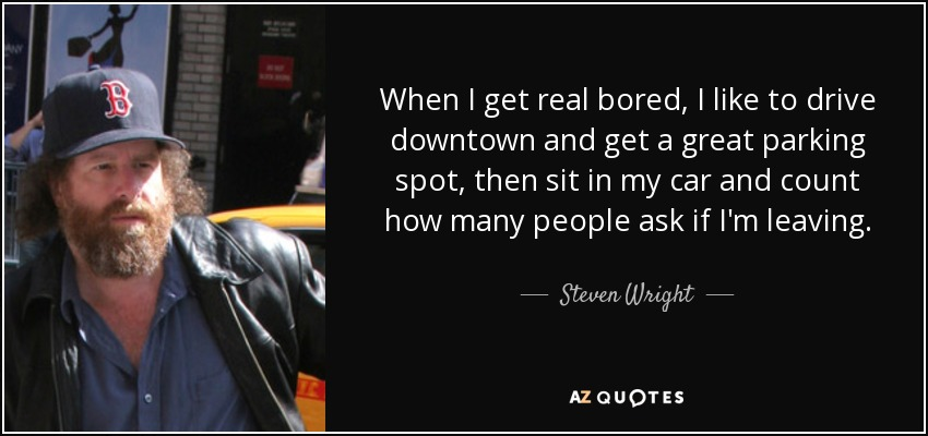 When I get real bored, I like to drive downtown and get a great parking spot, then sit in my car and count how many people ask if I'm leaving. - Steven Wright