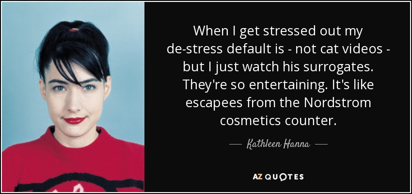 When I get stressed out my de-stress default is - not cat videos - but I just watch his surrogates. They're so entertaining. It's like escapees from the Nordstrom cosmetics counter. - Kathleen Hanna