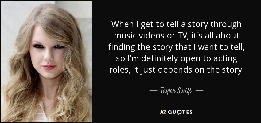 When I get to tell a story through music videos or TV, it's all about finding the story that I want to tell, so I'm definitely open to acting roles, it just depends on the story. - Taylor Swift