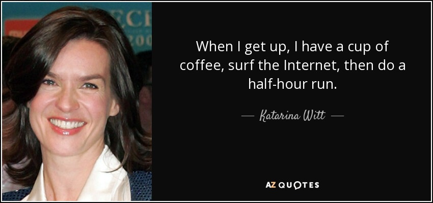 When I get up, I have a cup of coffee, surf the Internet, then do a half-hour run. - Katarina Witt