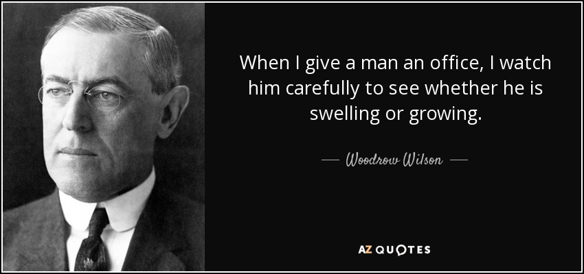 When I give a man an office, I watch him carefully to see whether he is swelling or growing. - Woodrow Wilson
