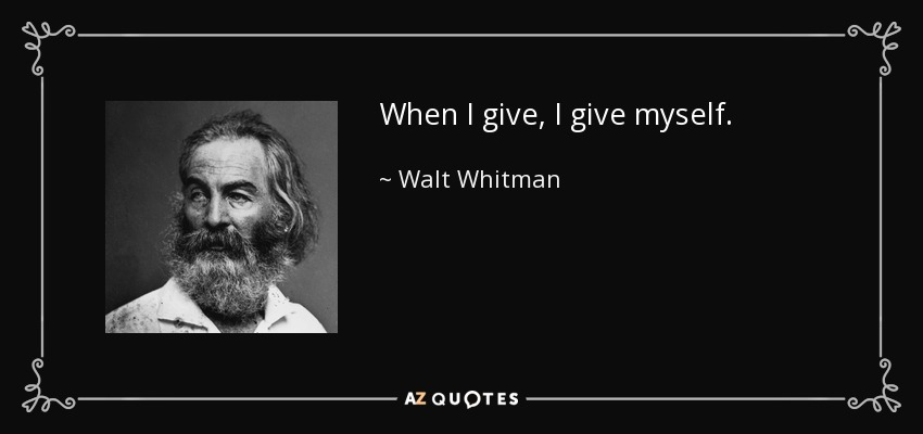 When I give, I give myself. - Walt Whitman