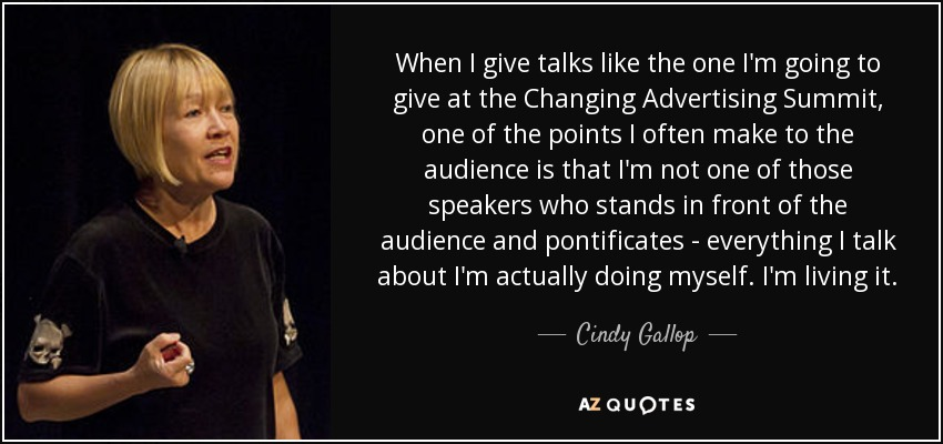 When I give talks like the one I'm going to give at the Changing Advertising Summit, one of the points I often make to the audience is that I'm not one of those speakers who stands in front of the audience and pontificates - everything I talk about I'm actually doing myself. I'm living it. - Cindy Gallop