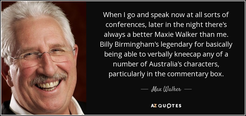 When I go and speak now at all sorts of conferences, later in the night there's always a better Maxie Walker than me. Billy Birmingham's legendary for basically being able to verbally kneecap any of a number of Australia's characters, particularly in the commentary box. - Max Walker