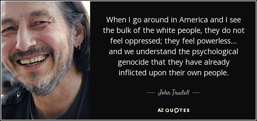 When I go around in America and I see the bulk of the white people, they do not feel oppressed; they feel powerless... and we understand the psychological genocide that they have already inflicted upon their own people. - John Trudell