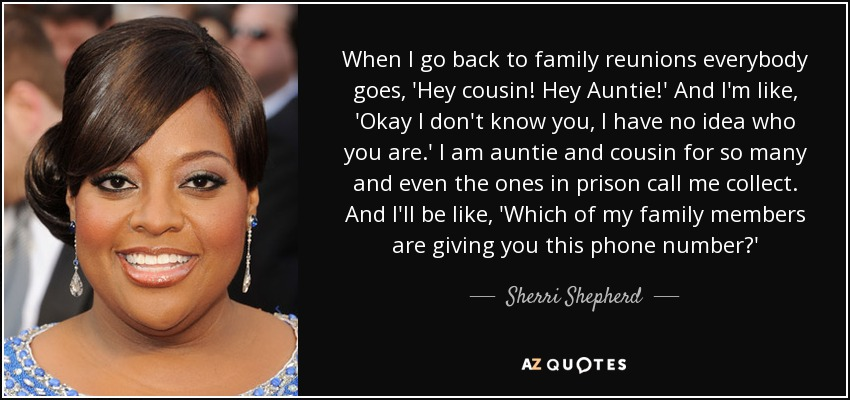 When I go back to family reunions everybody goes, 'Hey cousin! Hey Auntie!' And I'm like, 'Okay I don't know you, I have no idea who you are.' I am auntie and cousin for so many and even the ones in prison call me collect. And I'll be like, 'Which of my family members are giving you this phone number?' - Sherri Shepherd