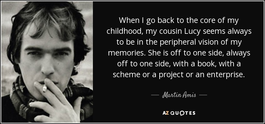 When I go back to the core of my childhood, my cousin Lucy seems always to be in the peripheral vision of my memories. She is off to one side, always off to one side, with a book, with a scheme or a project or an enterprise. - Martin Amis