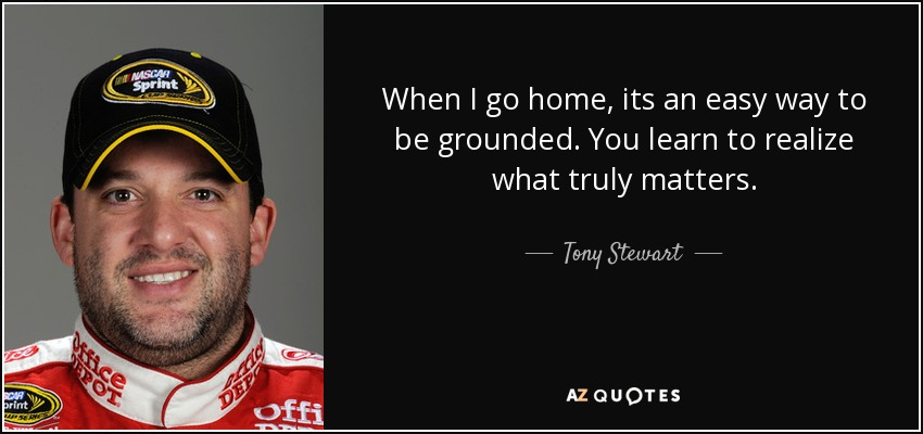 When I go home, its an easy way to be grounded. You learn to realize what truly matters. - Tony Stewart