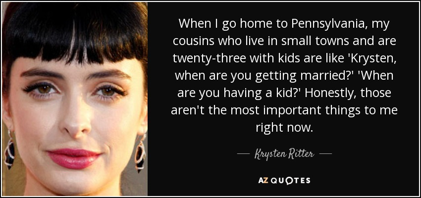 When I go home to Pennsylvania, my cousins who live in small towns and are twenty-three with kids are like 'Krysten, when are you getting married?' 'When are you having a kid?' Honestly, those aren't the most important things to me right now. - Krysten Ritter