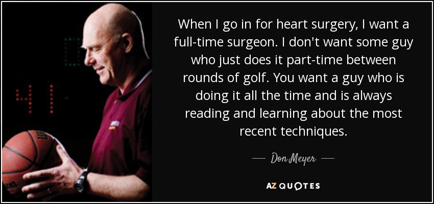 When I go in for heart surgery, I want a full-time surgeon. I don't want some guy who just does it part-time between rounds of golf. You want a guy who is doing it all the time and is always reading and learning about the most recent techniques. - Don Meyer
