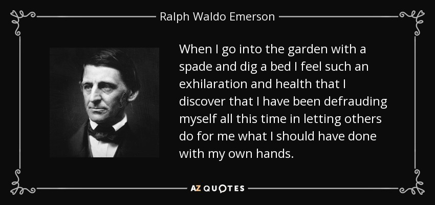 When I go into the garden with a spade and dig a bed I feel such an exhilaration and health that I discover that I have been defrauding myself all this time in letting others do for me what I should have done with my own hands. - Ralph Waldo Emerson