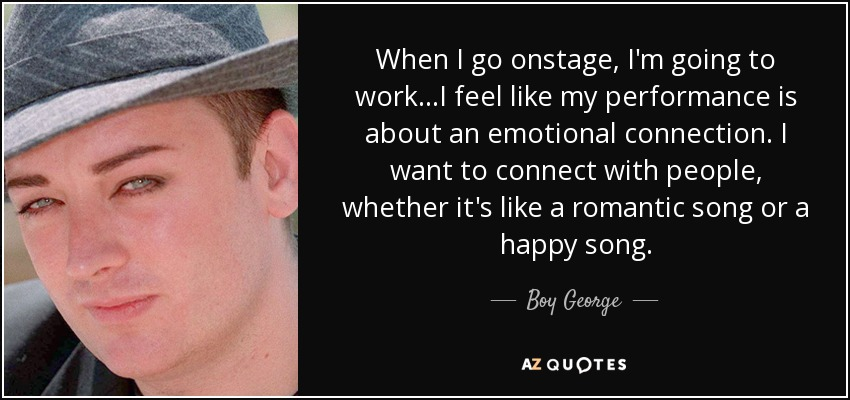 When I go onstage, I'm going to work ...I feel like my performance is about an emotional connection. I want to connect with people, whether it's like a romantic song or a happy song. - Boy George