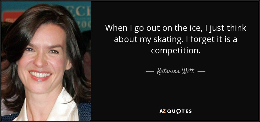 When I go out on the ice, I just think about my skating. I forget it is a competition. - Katarina Witt