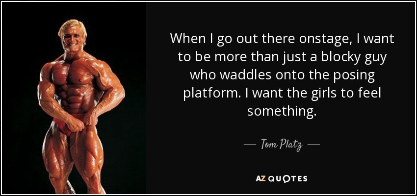 When I go out there onstage, I want to be more than just a blocky guy who waddles onto the posing platform. I want the girls to feel something. - Tom Platz