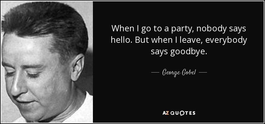 When I go to a party, nobody says hello. But when I leave, everybody says goodbye. - George Gobel