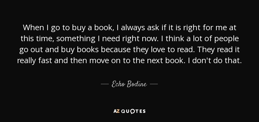 When I go to buy a book, I always ask if it is right for me at this time, something I need right now. I think a lot of people go out and buy books because they love to read. They read it really fast and then move on to the next book. I don't do that. - Echo Bodine