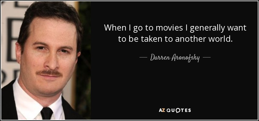 When I go to movies I generally want to be taken to another world. - Darren Aronofsky
