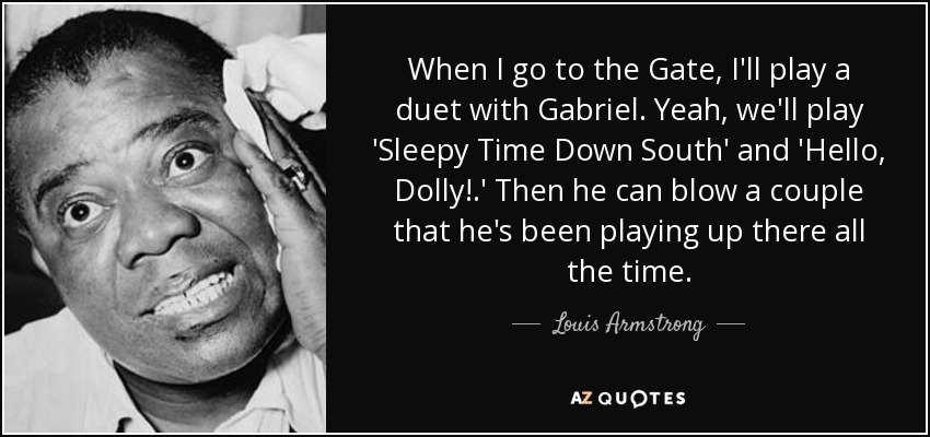 When I go to the Gate, I'll play a duet with Gabriel. Yeah, we'll play 'Sleepy Time Down South' and 'Hello, Dolly!.' Then he can blow a couple that he's been playing up there all the time. - Louis Armstrong