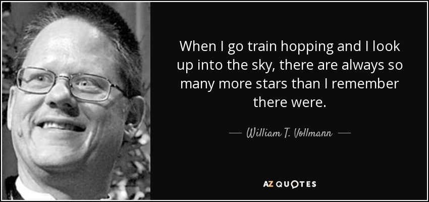 When I go train hopping and I look up into the sky, there are always so many more stars than I remember there were. - William T. Vollmann