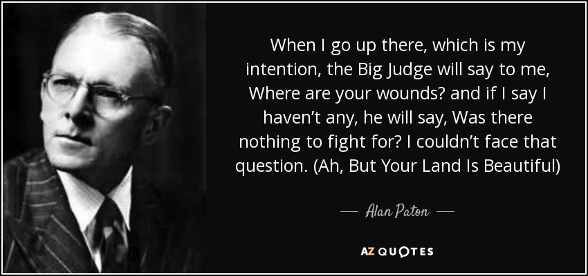 When I go up there, which is my intention, the Big Judge will say to me, Where are your wounds? and if I say I haven't any, he will say, Was there nothing to fight for? I couldn't face that question. (Ah, But Your Land Is Beautiful) - Alan Paton