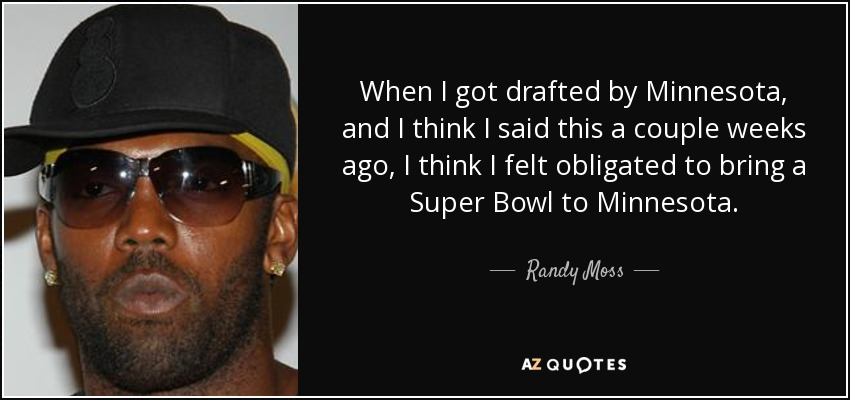 When I got drafted by Minnesota, and I think I said this a couple weeks ago, I think I felt obligated to bring a Super Bowl to Minnesota. - Randy Moss