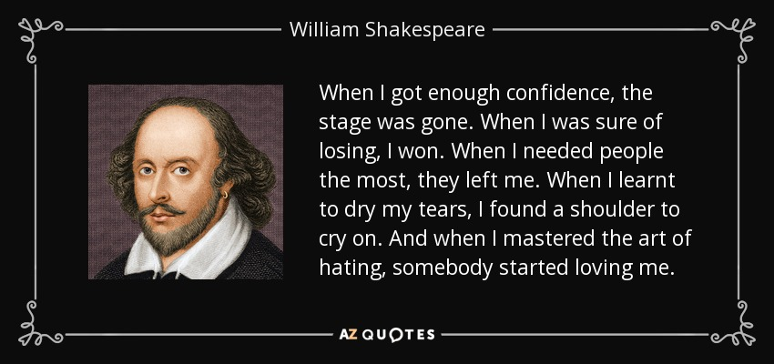 When I got enough confidence, the stage was gone. When I was sure of losing, I won. When I needed people the most, they left me. When I learnt to dry my tears, I found a shoulder to cry on. And when I mastered the art of hating, somebody started loving me. - William Shakespeare
