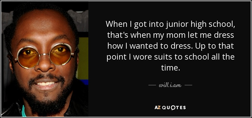 When I got into junior high school, that's when my mom let me dress how I wanted to dress. Up to that point I wore suits to school all the time. - will.i.am