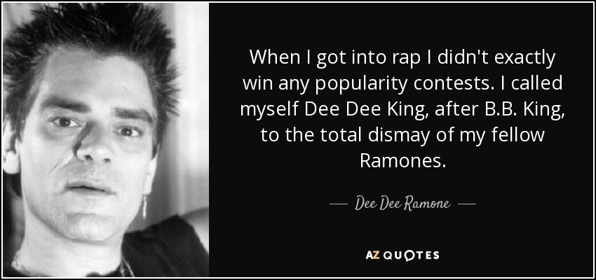 When I got into rap I didn't exactly win any popularity contests. I called myself Dee Dee King, after B.B. King, to the total dismay of my fellow Ramones. - Dee Dee Ramone