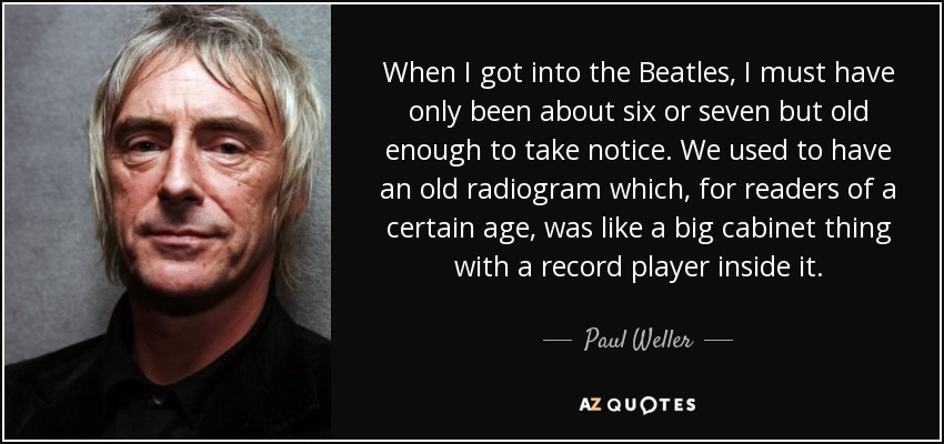 When I got into the Beatles, I must have only been about six or seven but old enough to take notice. We used to have an old radiogram which, for readers of a certain age, was like a big cabinet thing with a record player inside it. - Paul Weller