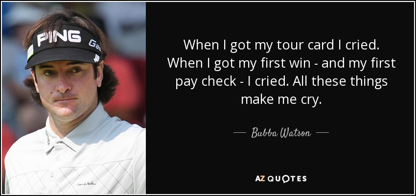 When I got my tour card I cried. When I got my first win - and my first pay check - I cried. All these things make me cry. - Bubba Watson