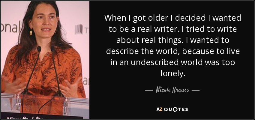 When I got older I decided I wanted to be a real writer. I tried to write about real things. I wanted to describe the world, because to live in an undescribed world was too lonely. - Nicole Krauss