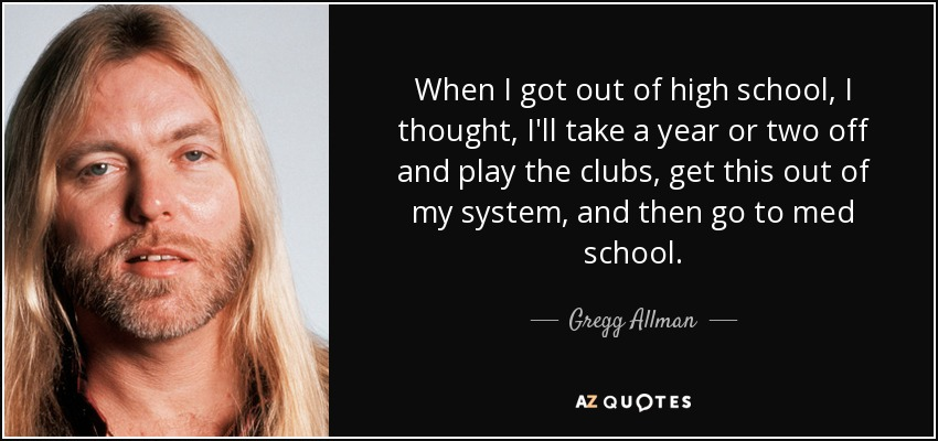 When I got out of high school, I thought, I'll take a year or two off and play the clubs, get this out of my system, and then go to med school. - Gregg Allman