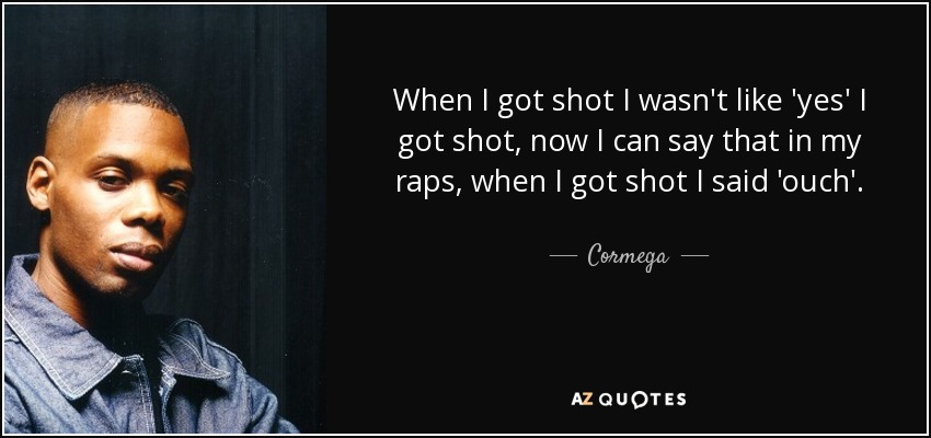 When I got shot I wasn't like 'yes' I got shot, now I can say that in my raps, when I got shot I said 'ouch'. - Cormega