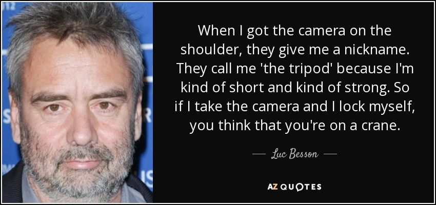 When I got the camera on the shoulder, they give me a nickname. They call me 'the tripod' because I'm kind of short and kind of strong. So if I take the camera and I lock myself, you think that you're on a crane. - Luc Besson