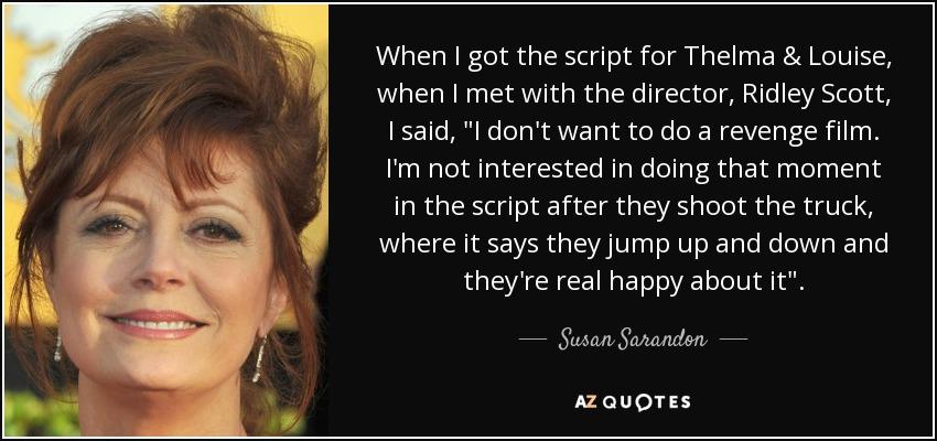 Susan Sarandon quote: When I got the script for Thelma ...