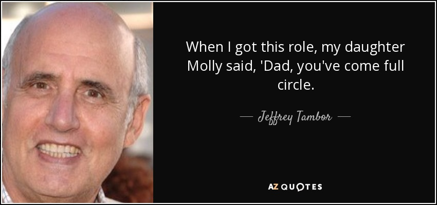 When I got this role, my daughter Molly said, 'Dad, you've come full circle. - Jeffrey Tambor