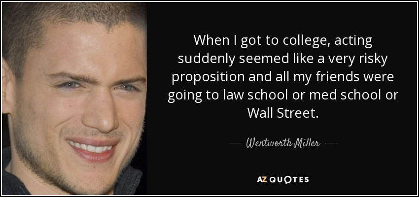 When I got to college, acting suddenly seemed like a very risky proposition and all my friends were going to law school or med school or Wall Street. - Wentworth Miller