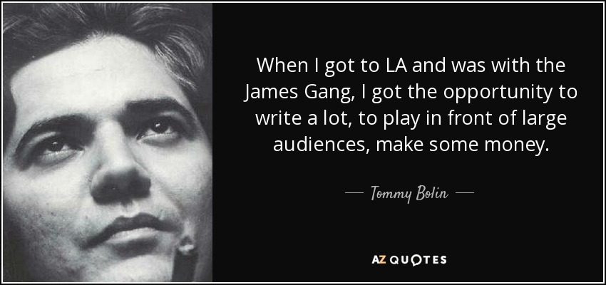 When I got to LA and was with the James Gang, I got the opportunity to write a lot, to play in front of large audiences, make some money. - Tommy Bolin