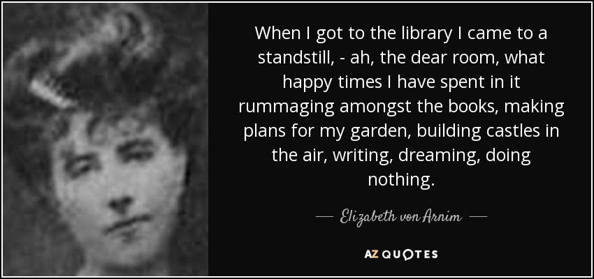 When I got to the library I came to a standstill, - ah, the dear room, what happy times I have spent in it rummaging amongst the books, making plans for my garden, building castles in the air, writing, dreaming, doing nothing. - Elizabeth von Arnim