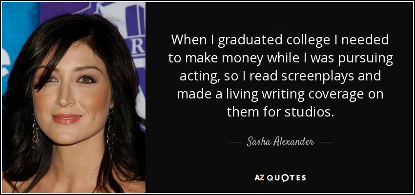 When I graduated college I needed to make money while I was pursuing acting, so I read screenplays and made a living writing coverage on them for studios. - Sasha Alexander