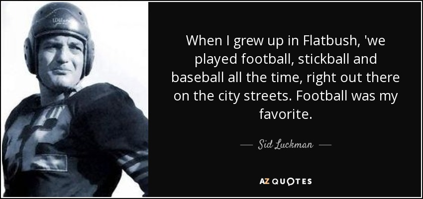 When I grew up in Flatbush, 'we played football, stickball and baseball all the time, right out there on the city streets. Football was my favorite. - Sid Luckman