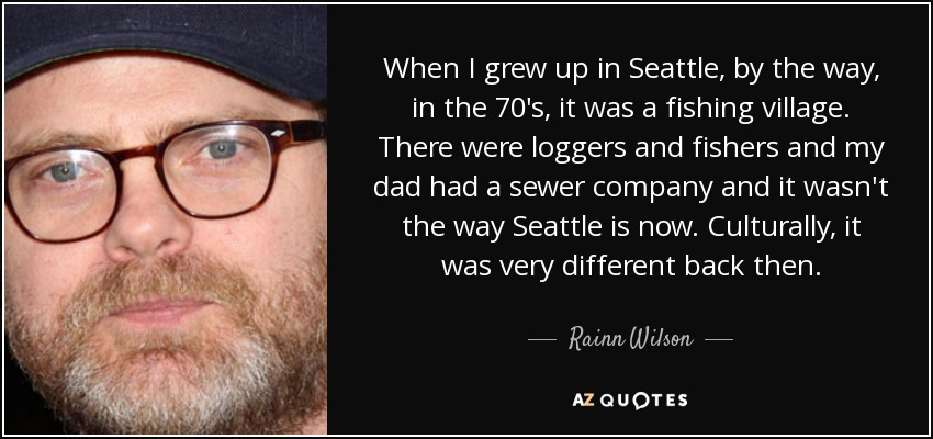 When I grew up in Seattle, by the way, in the 70's, it was a fishing village. There were loggers and fishers and my dad had a sewer company and it wasn't the way Seattle is now. Culturally, it was very different back then. - Rainn Wilson
