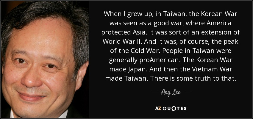 When I grew up, in Taiwan, the Korean War was seen as a good war, where America protected Asia. It was sort of an extension of World War II. And it was, of course, the peak of the Cold War. People in Taiwan were generally proAmerican. The Korean War made Japan. And then the Vietnam War made Taiwan. There is some truth to that. - Ang Lee