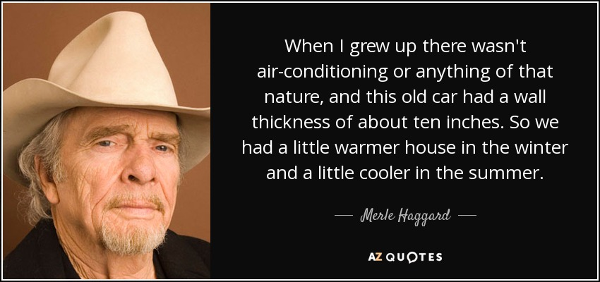 When I grew up there wasn't air-conditioning or anything of that nature, and this old car had a wall thickness of about ten inches. So we had a little warmer house in the winter and a little cooler in the summer. - Merle Haggard