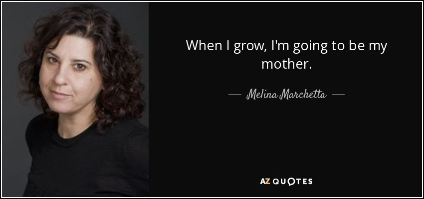 When I grow, I'm going to be my mother. - Melina Marchetta